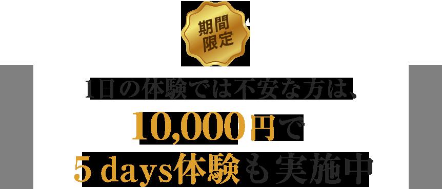 期間限定!1日の体験では不安な方は、10,000円で5days体験も実施中!